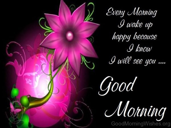 Every Morning I Wake Up Happy Because I Know I Will See You