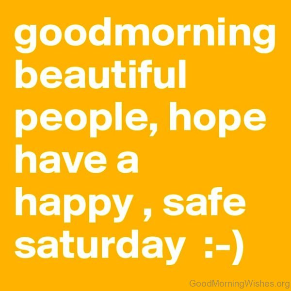 Good Morning Beautiful People Hope Have A Happy Safe Saturday