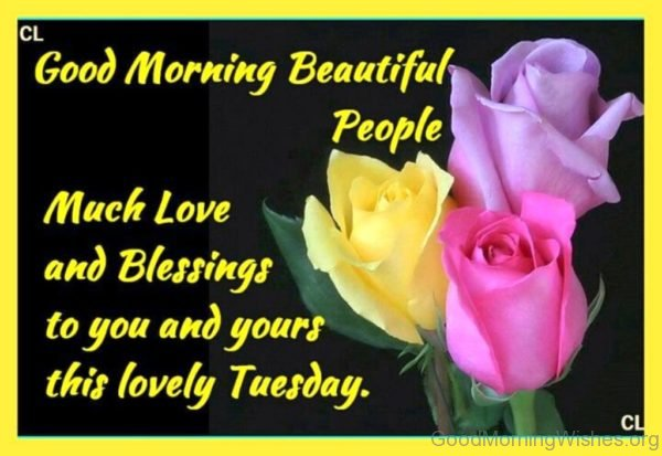 Good Morning Beautiful People Much Love And Blessings To You And Yours This Lovely Tuesday