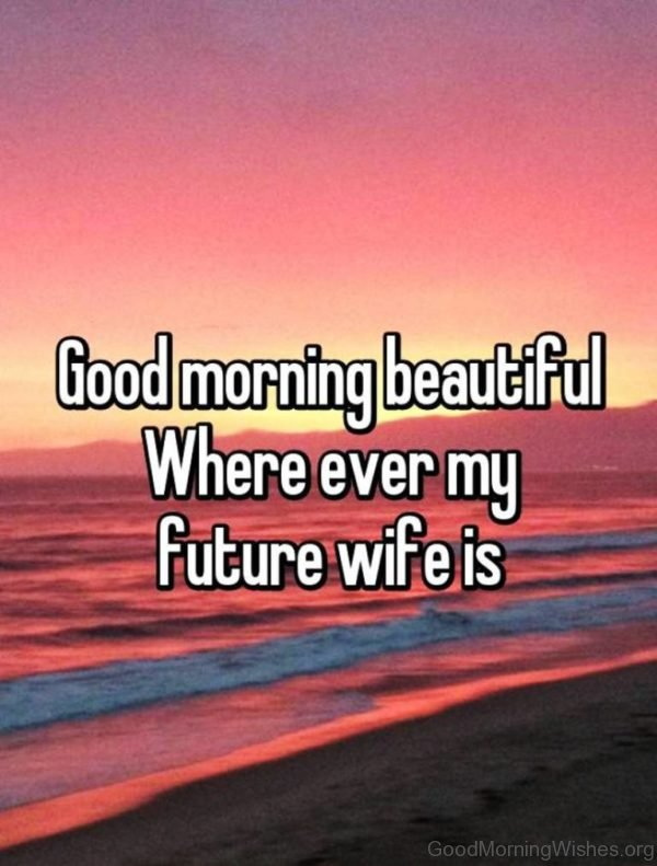 Good Morning Beautiful Where Ever My Future Wife Is