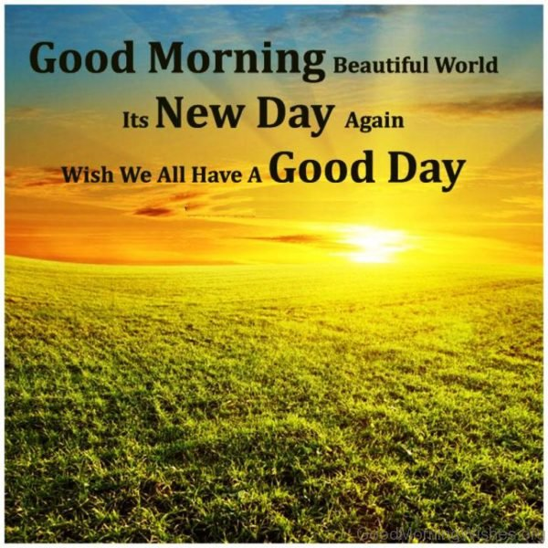 Good Morning Beautiful World Its New Day Again Wish We All Have A Good Day