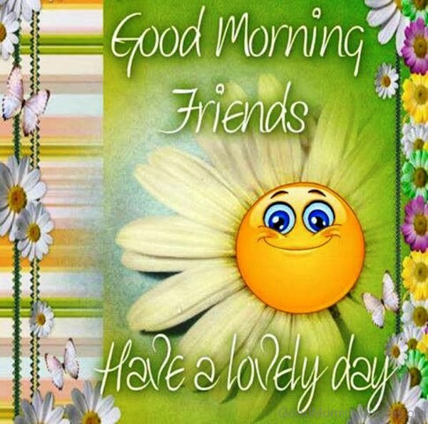 Good Morning Friends Have A Lovely Day 1