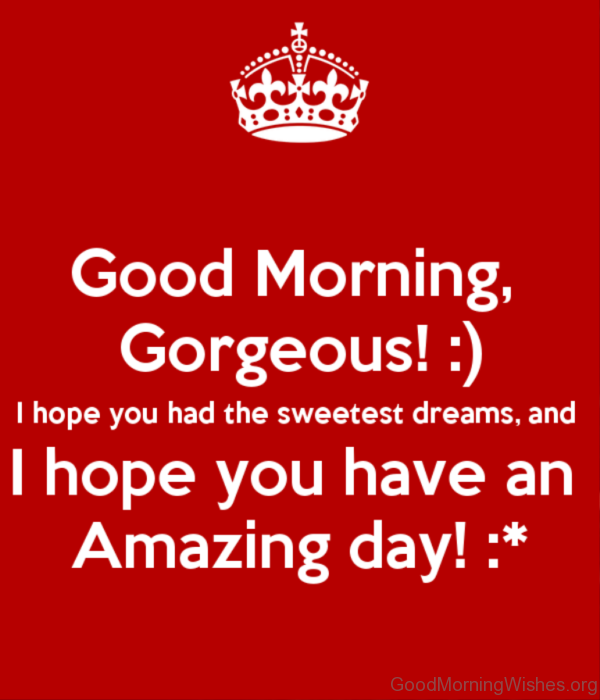 Good Morning Gorgeous I Hope You Have An Amazing Day