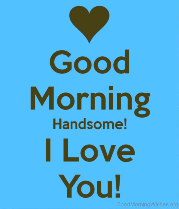 Good Morning Handsome I Love You