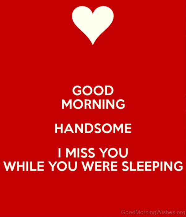 Good Morning Handsome I Miss You