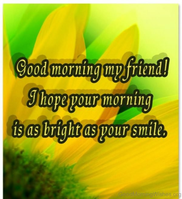 Good Morning My Friend I Hope Your Morning Is As Bright As Your Smile