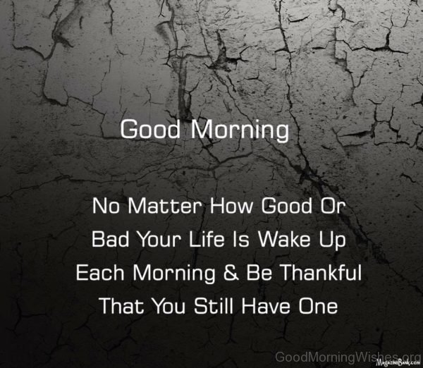 Good Morning No Matter How Good Or Bad Your Life