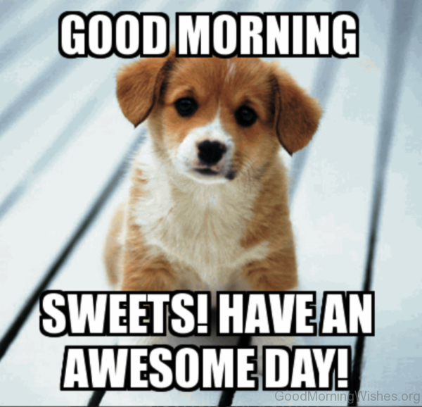 Good Morning Sweets Have An Awesome Day