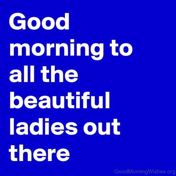 Good Morning To All The Beautiful Ladies Out There