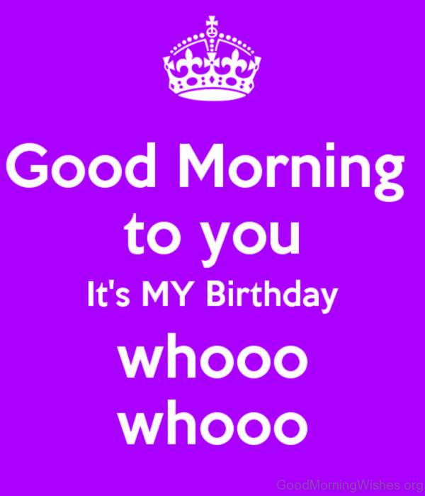 Good Morning To You Its My Birthday