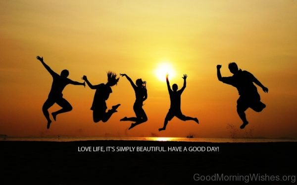 Love Life Its Simply Beautiful Have A Good Day