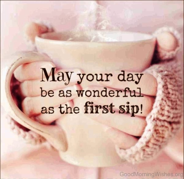 May Your Day Be As Wonderful As The First Sip