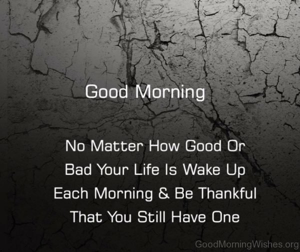 No Matter How Good Or Bad Your Life Is Wake Up Each Morning