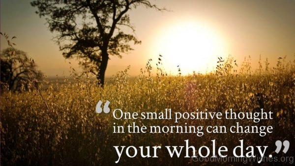One Small Positive Thought In The Morning Can Change Your Whole Day Pic