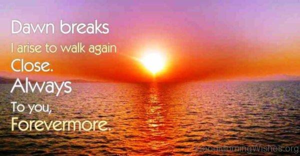 Dawn Breaks I Arise To Walk Again Close
