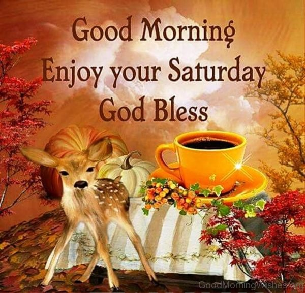 Good Morning Enjoy Your Saturday God Bless