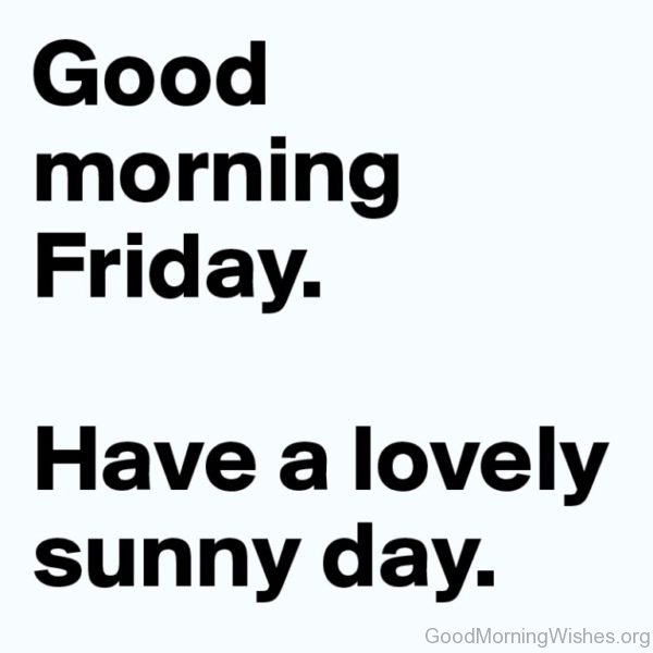 Good Morning Friday Have A Lovely Sunny Day