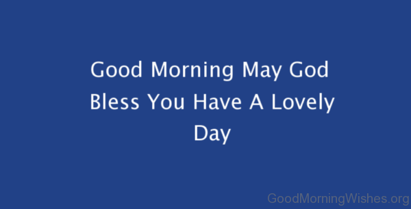 Good Morning May God Bless You Have A Lovely Day