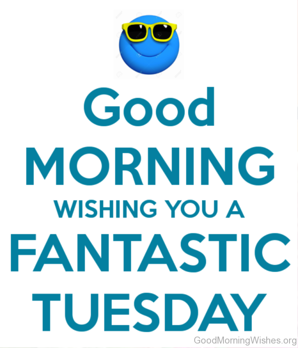 Good Morning Wishing You A Fantastic Tuesday