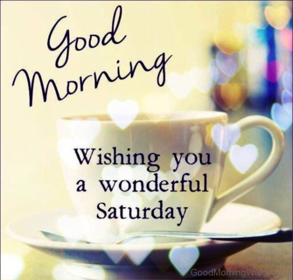Good Morning Wishing You A Wonderful Saturday 1
