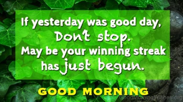 If Yesterday Was Good Day Dont Stop