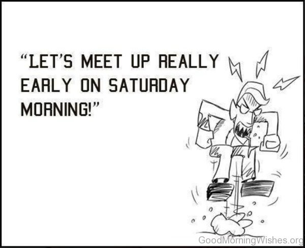 Lets Meet Up Really Early On Saturday Morning