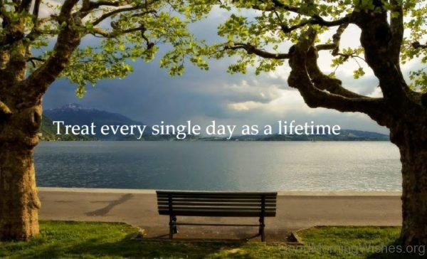 Treat Every Single Day As A Lifetime